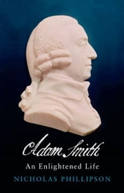Adam Smith: An Enlightened Life ebook by Nicholas Phillipson