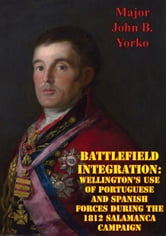 Battlefield Integration: Wellington's Use Of Portuguese And Spanish Forces During The 1812 Salamanca Campaign ebook by Major John B. Yorko Yorko