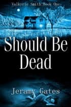 Should Be Dead - Valkyrie Smith Mystery Series, #1 ebook by Jeramy Gates