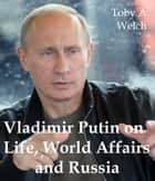 Vladimir Putin on Life, World Affairs and Russia ebook by Toby Welch