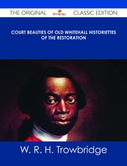 Court Beauties of Old Whitehall Historiettes of the Restoration - The Original Classic Edition ebook by W. R. H. Trowbridge