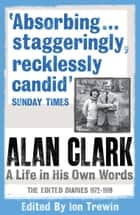 Alan Clark: A Life in His Own Words ebook by Alan Clark, Ion Trewin