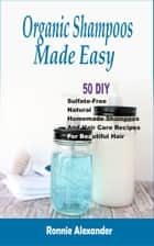 Organic Shampoos Made Easy - 50 DIY Sulfate-Free Natural Homemade Shampoos And Hair Care Recipes For Beautiful Hair ebook by Ronnie Alexander