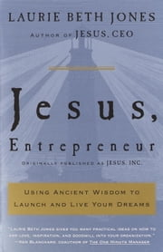 Jesus, Entrepreneur - Using Ancient Wisdom to Launch and Live Your Dreams ebook by Laurie Beth Jones