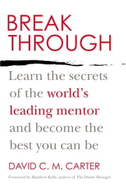 Breakthrough - Learn the Secrets of the World's Leading Mentor and Become the Best You Can Be ebook by David C.M. Carter, Matthew Kelly