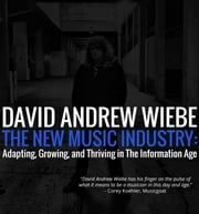 The New Music Industry - Adapting, Growing, And Thriving in the Information Age ebook by David Andrew Wiebe