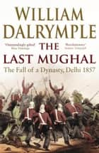 The Last Mughal - The Fall of Delhi, 1857 ebook by