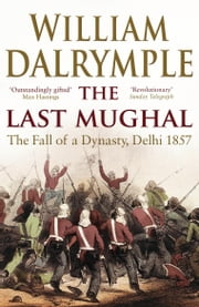 The Last Mughal - The Fall of Delhi, 1857 ebook by William Dalrymple