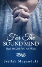 For The Sound Mind: Heal Me Lord For I Am Weak ebook by Stellah Mupanduki