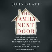 The Family Next Door - The Heartbreaking Imprisonment of the 13 Turpin Siblings and Their Extraordinary Rescue audiobook by John Glatt