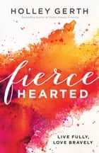 Fiercehearted - Live Fully, Love Bravely eBook by Holley Gerth