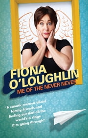 Me of the Never Never - The Chaotic Life and Times of Fiona O'Loughlin ebook by Fiona O'Loughlin