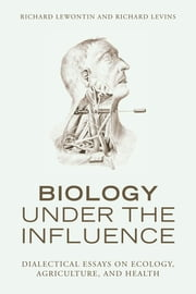 Biology Under the Influence - Dialectical Essays on the Coevolution of Nature and Society ebook by Richard Lewontin,Richard Levins