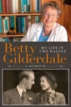 Betty Gilderdale My Life in Two Halves ebook by Betty Gilderdale