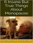 6 Insane But True Things About Menopause ebook by Elizabeth Jefferson
