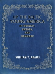 Up The Baltic Young America In Norway Sweden And Denmark ebook by Oliver Optic (William Taylor Adams)