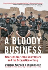 A Bloody Business: America's War Zone Contractors and the Occupation of Iraq - America's War Zone Contractors and the Occupation of Iraq ebook by Gerry Schumacher