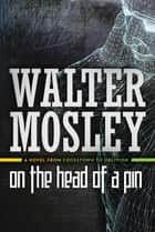 On the Head of a Pin - A Novel from Crosstown to Oblivion ebook by Walter Mosley
