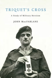Triquet's Cross - A Study of Military Heroism ebook by John MacFarlane