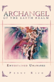 Archangel of the Earth Realm - Entertained Unawares ebook by Penny Rich