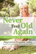 Never Feel Old Again - Aging Is a Mistake--Learn How to Avoid It ebook by Raymond Francis, MSc