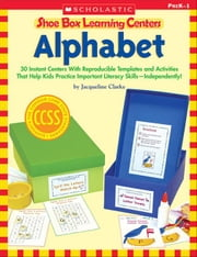 Shoe Box Learning Centers: Alphabet: 30 Instant Centers With Reproducible Templates and Activities That Help Kids Practice Important Literacy Skills-I ebook by Clarke, Jacqueline