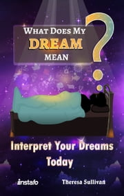 What Does My Dream Mean?: Interpret Your Dreams Today ebook by Instafo, Theresa Sullivan