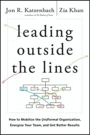 Leading Outside the Lines - How to Mobilize the Informal Organization, Energize Your Team, and Get Better Results ebook by Jon R. Katzenbach,Zia Khan