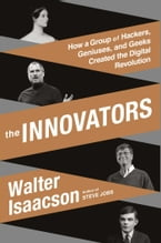 The Innovators, How a Group of Hackers, Geniuses, and Geeks Created the Digital Revolution
