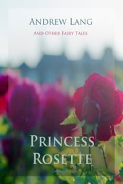 Princess Rosette and Other Fairy Tales ebook by Andrew Lang