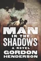 Man In The Shadows - A Novel ebook by Gordon Henderson