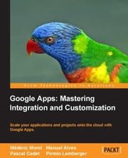 Google Apps: Mastering Integration and Customization ebook by Médéric Morel , Manuel Alves , Pascal Cadet, Pirmin Lemberger