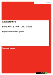 From GATT to WTO to what? - Regionalization as an option? ebook by Alexander Reck