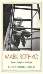 Mark Rothko - Toward the Light in the Chapel ebook by Annie Cohen-Solal