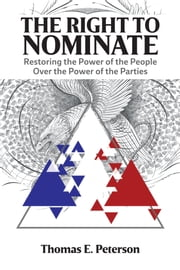 The Right to Nominate - Restoring the Power of the People over the Power of the Parties ebook by Thomas Peterson