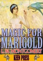 MAGIC FOR MARIGOLD - (By Anne of Green Gables's author) ebook by L. M. Montgomery