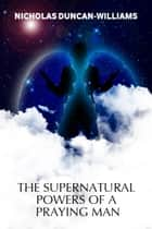 The Supernatural Powers of a Praying Man eBook by Nicholas Duncan-Williams