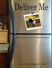 Deliver Me: True Confessions of Motherhood ebook by Laura Nicole Diamond