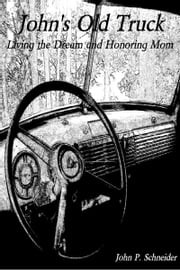 John's Old Truck: Living the Dream and Honoring Mom ebook by John P. Schneider