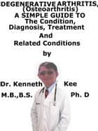 Degenerative Arthritis (Osteoarthritis) A Simple Guide To The Condition, Diagnosis, Treatment And Related Conditions ebook by Kenneth Kee