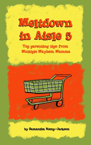 Meltdown in Aisle 5: Top Parenting Tips From Multiple Mayhem Mamma ebook by Samantha Kemp-Jackson