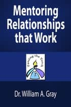 Mentoring Relationships that Work ebook by Dr. William A. Gray