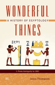 Wonderful Things - A History of Egyptology: 1: From Antiquity to 1881 ebook by Jason Thompson