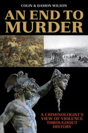 An End to Murder - A Criminologist's View of Violence Throughout History ebook by Colin Wilson,Damon Wilson