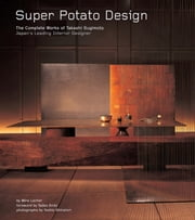 Super Potato Design - The Complete Works of Takashi Sugimoto: Japan's Leading Interior Designer ebook by Mira Locher,Tadao Ando,Yoshio Shiratori