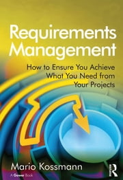 Requirements Management - How to Ensure You Achieve What You Need from Your Projects ebook by Mario Kossmann