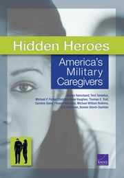 Hidden Heroes - America's Military Caregivers ebook by Rajeev Ramchand,Terri Tanielian,Michael P. Fisher,Christine Anne Vaughan,Thomas E. Trail,Caroline Epley,Phoenix Voorhies,Michael William Robbins,Eric Robinson,Bonnie Ghosh-Dastidar