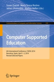 Computer Supported Education - 6th International Conference, CSEDU 2014, Barcelona, Spain, April 1-3, 2014, Revised Selected Papers ebook by Susan Zvacek,Maria Teresa Restivo,James Uhomoibhi,Markus Helfert