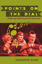 Points on the Dial - Golden Age Radio beyond the Networks ebook by Alexander Russo