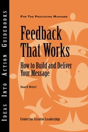 Feedback That Works - How to Build and Deliver Your Message ebook by Center for Creative Leadership (CCL),Sloan R. Weitzel